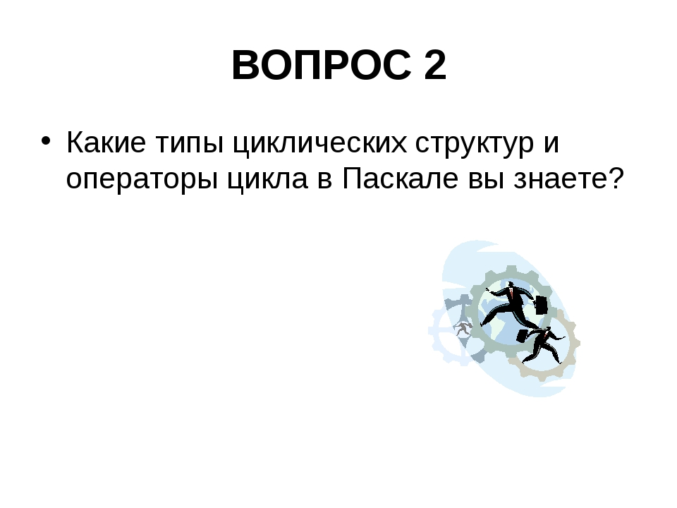 ВОПРОС 2 Какие типы циклических структур и операторы цикла в Паскале вы знаете?