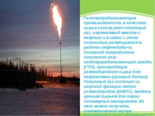 Газоперерабатывающая промышленность в качестве сырья использует попутный газ,