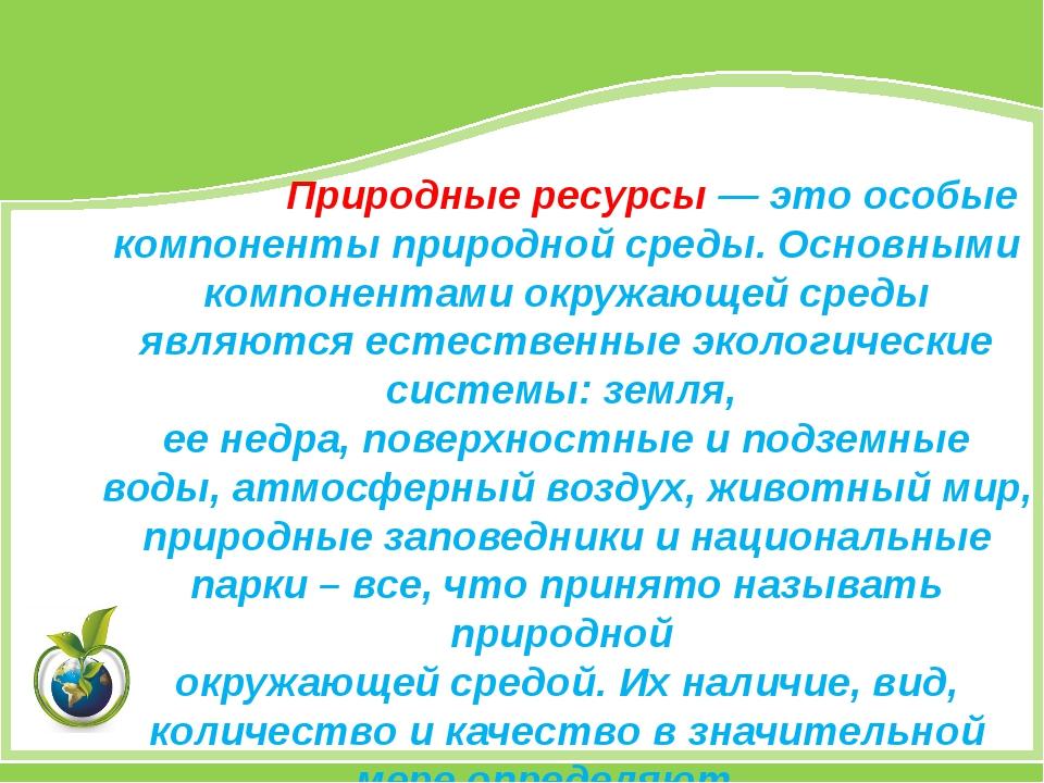 Природные ресурсы — это особые компоненты природной среды. Основными компоне...