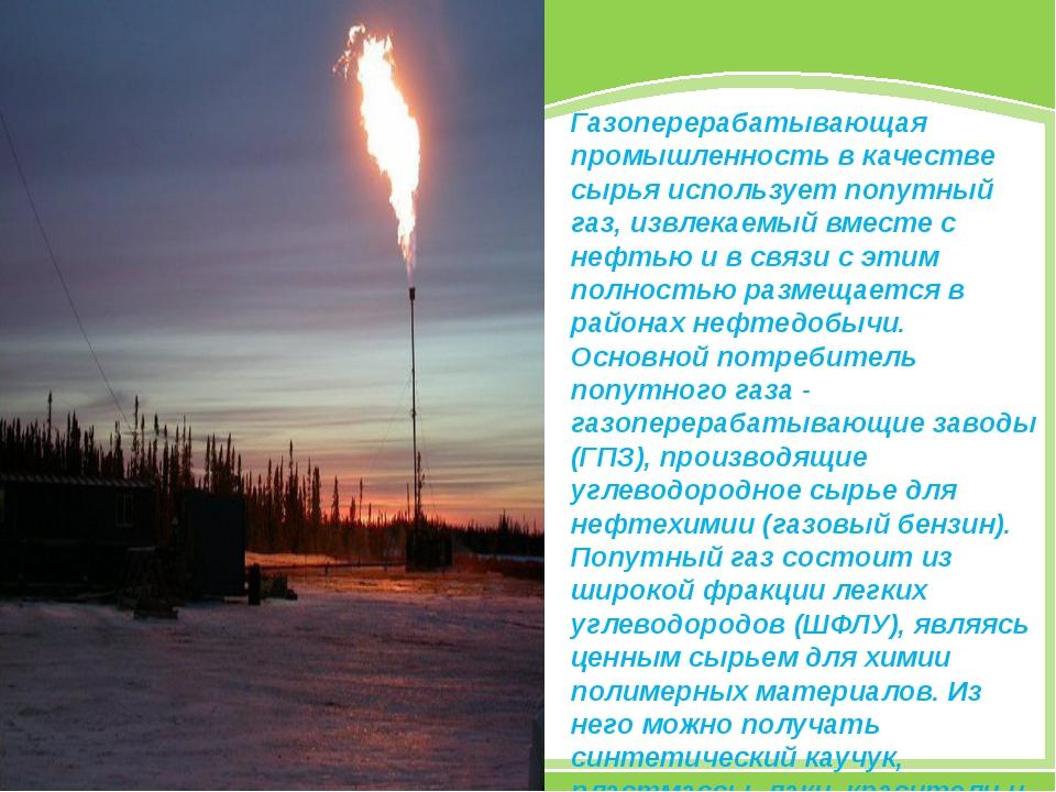 Газоперерабатывающая промышленность в качестве сырья использует попутный газ,...