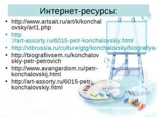 Интернет-ресурсы: http://www.artsait.ru/art/k/konchalovsky/art1.php http://ar