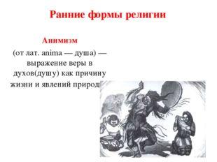 Ранние формы религии Анимизм (от лат. anima — душа) — выражение веры в духов(