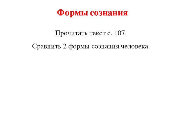 Формы сознания Прочитать текст с. 107. Сравнить 2 формы сознания человека.