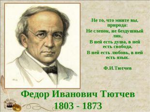 Федор Иванович Тютчев 1803 - 1873 Не то, что мните вы, природа: Не слепок, не