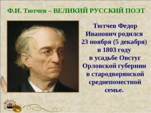 Ф.И. Тютчев – ВЕЛИКИЙ РУССКИЙ ПОЭТ Тютчев Федор Иванович родился 23 ноября (5