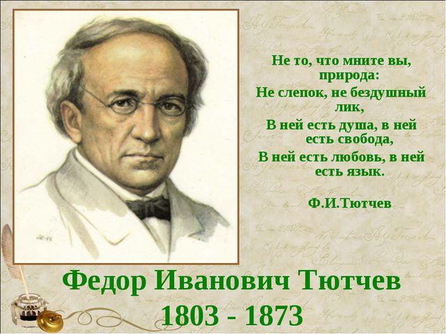 Федор Иванович Тютчев 1803 - 1873 Не то, что мните вы, природа: Не слепок, не...