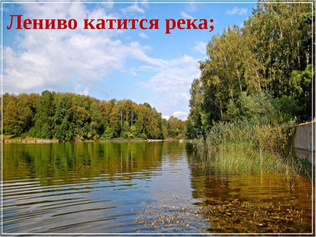 Лениво катится река;