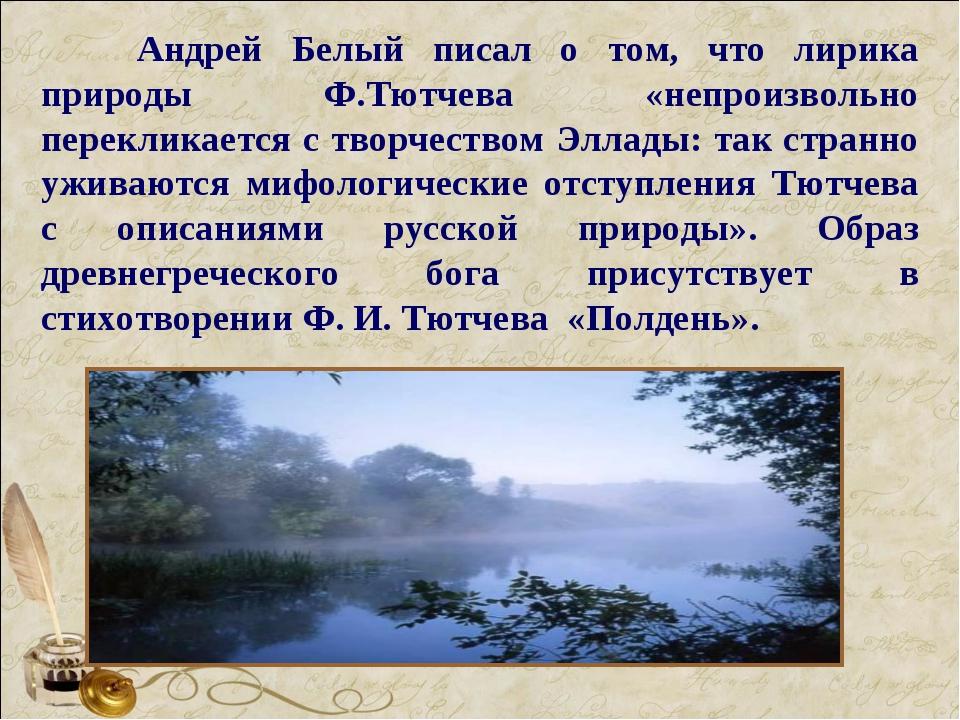 Андрей Белый писал о том, что лирика природы Ф.Тютчева «непроизвольно перекл...