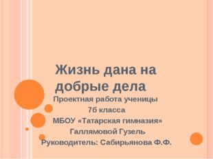 Жизнь дана на добрые дела Проектная работа ученицы 7б класса МБОУ «Татарская