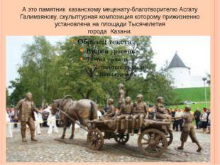 А это памятник казанскому меценату-благотворителю Асгату Галимзянову, скульпт