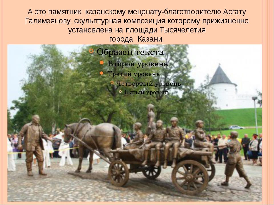 А это памятник казанскому меценату-благотворителю Асгату Галимзянову, скульпт...