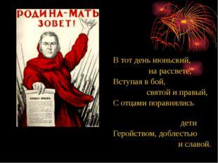 В тот день июньский, на рассвете, Вступая в бой, святой и правый, С отцами по