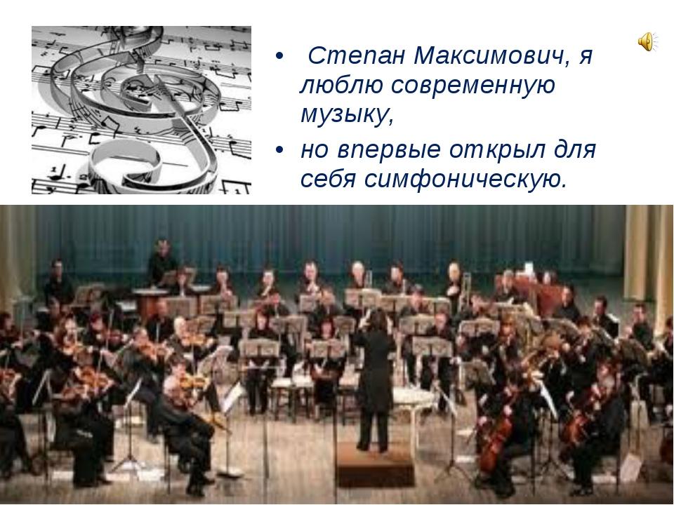 Степан Максимович, я люблю современную музыку, но впервые открыл для себя си...