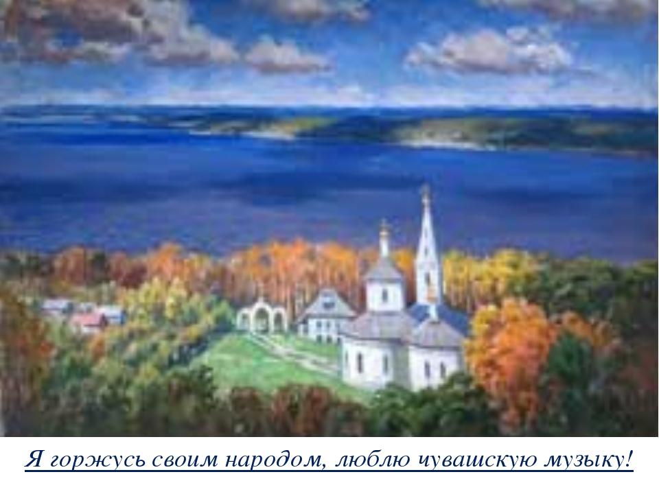 Я горжусь своим народом, люблю чувашскую музыку!