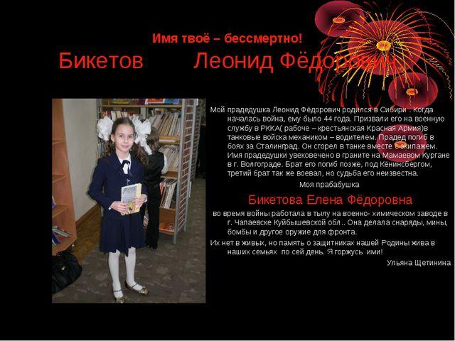 Имя твоё – бессмертно! Бикетов Леонид Фёдорович Мой прадедушка Леонид Фёдоров...