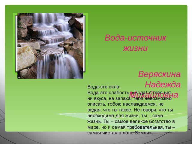 Вода-источник жизни Веряскина Надежда Михайловна Вода-это сила, Вода-это слаб...