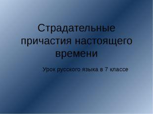 Страдательные причастия настоящего времени Урок русского языка в 7 классе