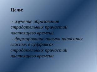 Цели: - изучение образования страдательных причастий настоящего времени, - фо