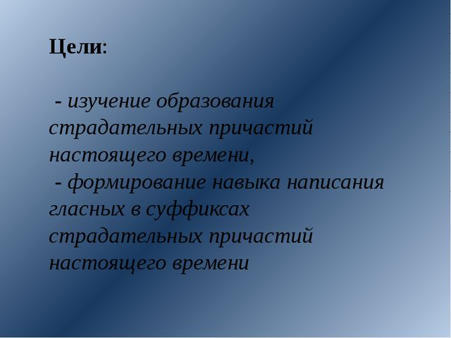 Цели: - изучение образования страдательных причастий настоящего времени, - фо...