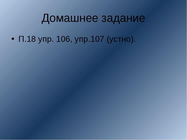 Домашнее задание П.18 упр. 106, упр.107 (устно).