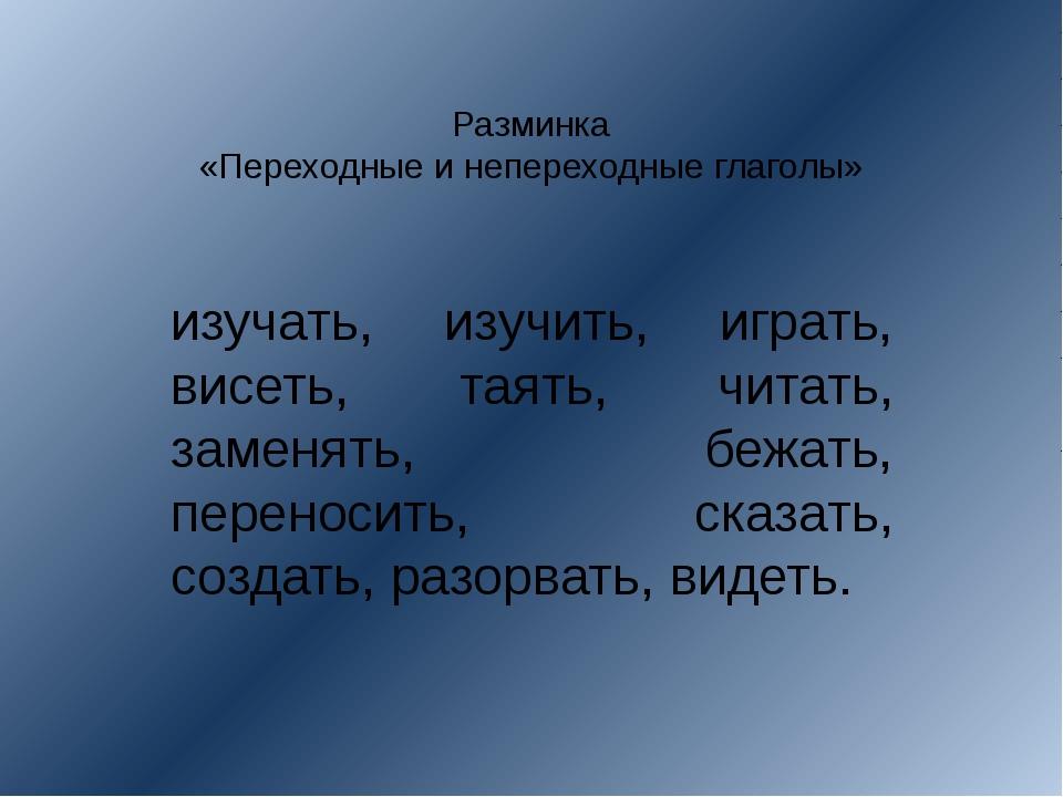 Разминка «Переходные и непереходные глаголы» изучать, изучить, играть, висеть...