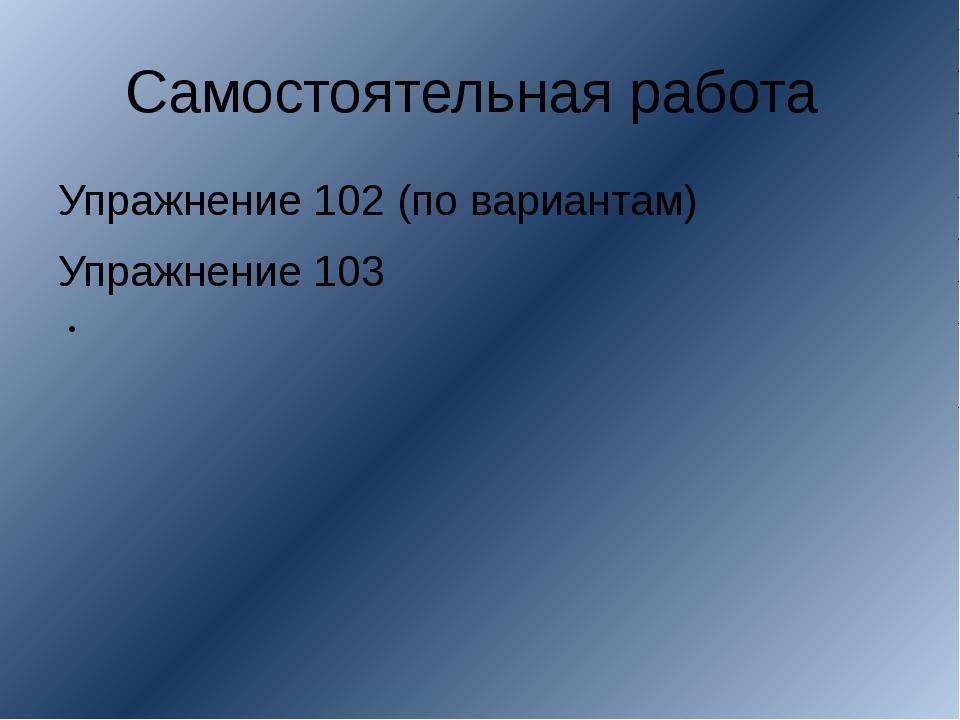 . Самостоятельная работа Упражнение 102 (по вариантам) Упражнение 103
