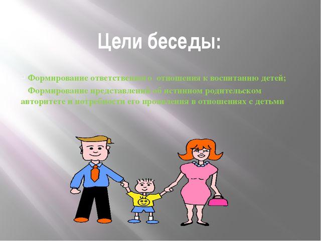 Цели беседы: Формирование ответственного отношения к воспитанию детей; Формир...