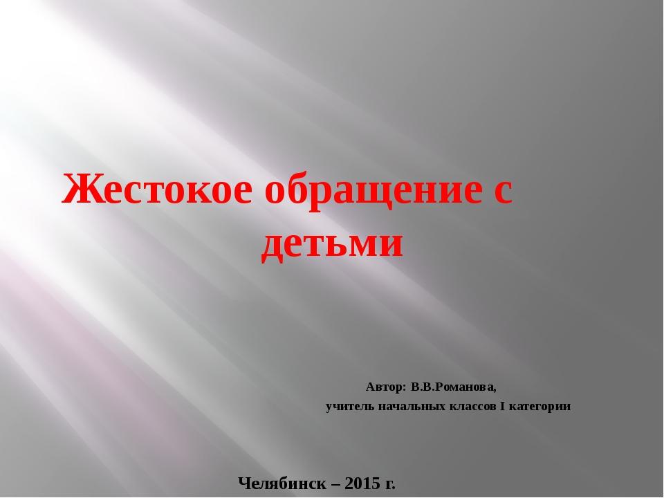 Жестокое обращение с детьми Автор: В.В.Романова, учитель начальных классов I...