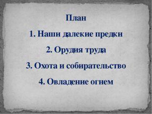 План 1. Наши далекие предки 2. Орудия труда 3. Охота и собирательство 4. Овла