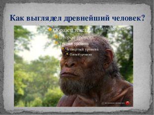 Как выглядел древнейший человек?