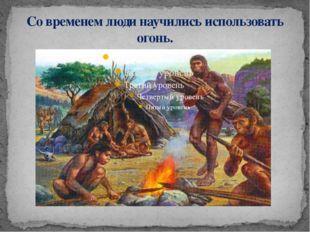 Со временем люди научились использовать огонь.