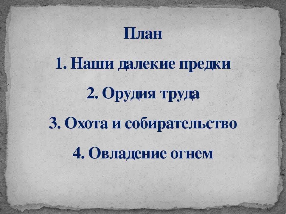 План 1. Наши далекие предки 2. Орудия труда 3. Охота и собирательство 4. Овла...