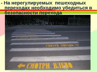 - На нерегулируемых пешеходных переходах необходимо убедиться в безопасности