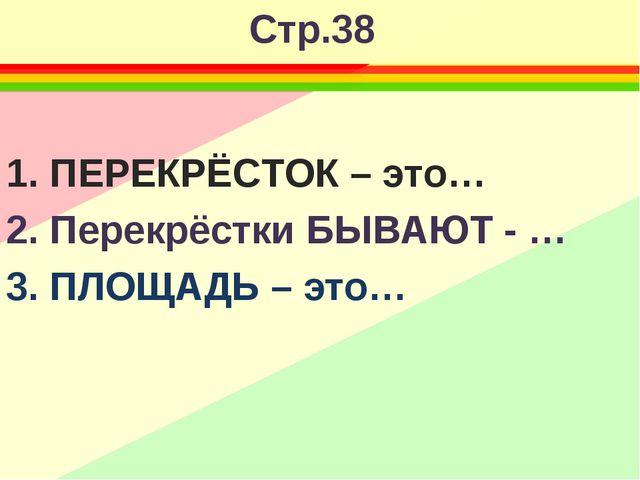 Стр.38 1. ПЕРЕКРЁСТОК – это… 2. Перекрёстки БЫВАЮТ - … 3. ПЛОЩАДЬ – это…