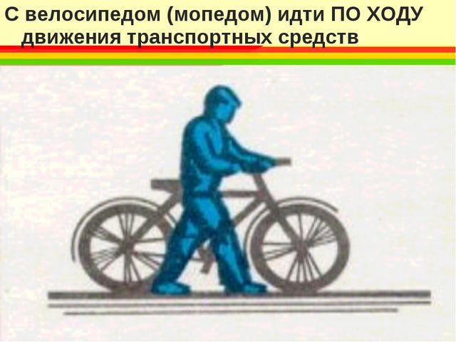 С велосипедом (мопедом) идти ПО ХОДУ движения транспортных средств