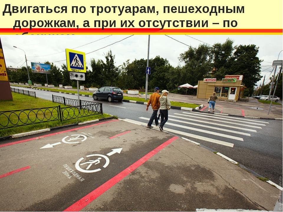 Двигаться по тротуарам, пешеходным дорожкам, а при их отсутствии – по обочинам