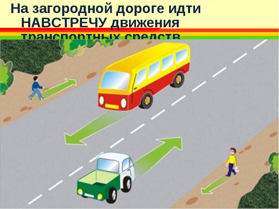 На загородной дороге идти НАВСТРЕЧУ движения транспортных средств