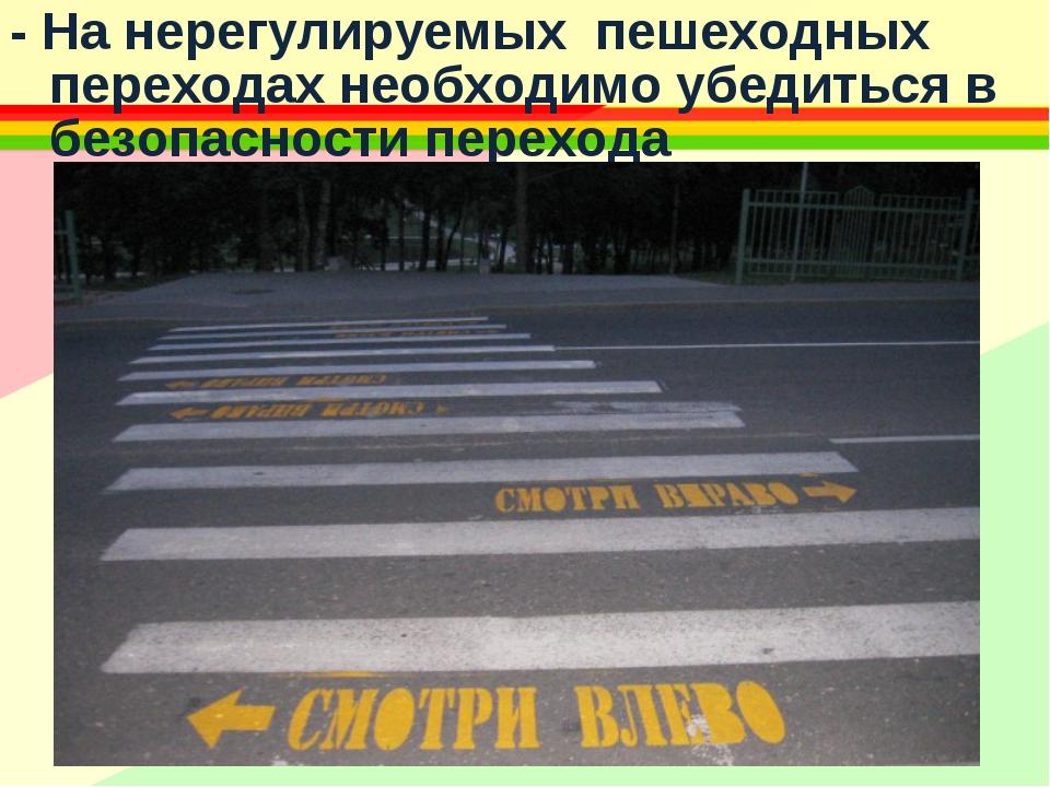 - На нерегулируемых пешеходных переходах необходимо убедиться в безопасности...