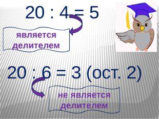 20 : 4 = 5 является делителем 20 : 6 = 3 (ост. 2) не является делителем
