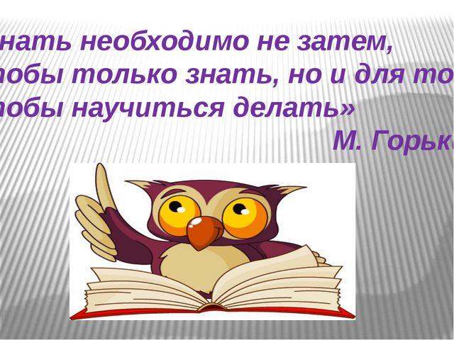 «Знать необходимо не затем, чтобы только знать, но и для того чтобы научиться...