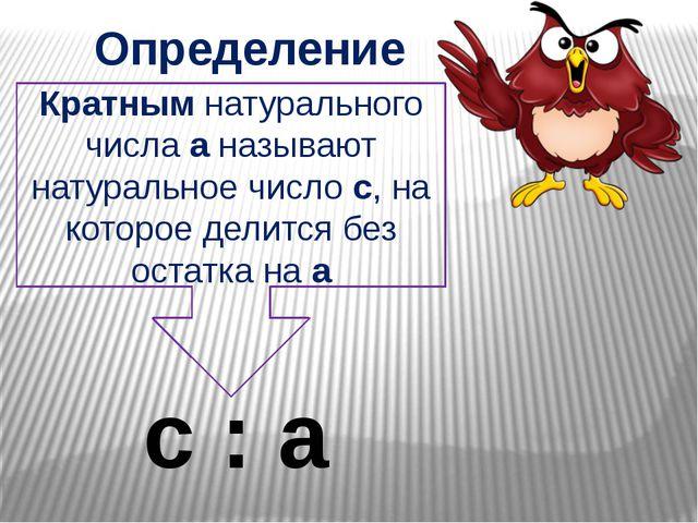 Определение Кратным натурального числа a называют натуральное число c, на кот...