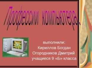 выполнили: Кириллов Богдан Огородников Дмитрий учащиеся 9 «Б» класса