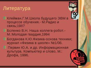 Литература Клейман.Г.М.Школа будущего ЭВМ в процессе обучения.- М.Радио и свя