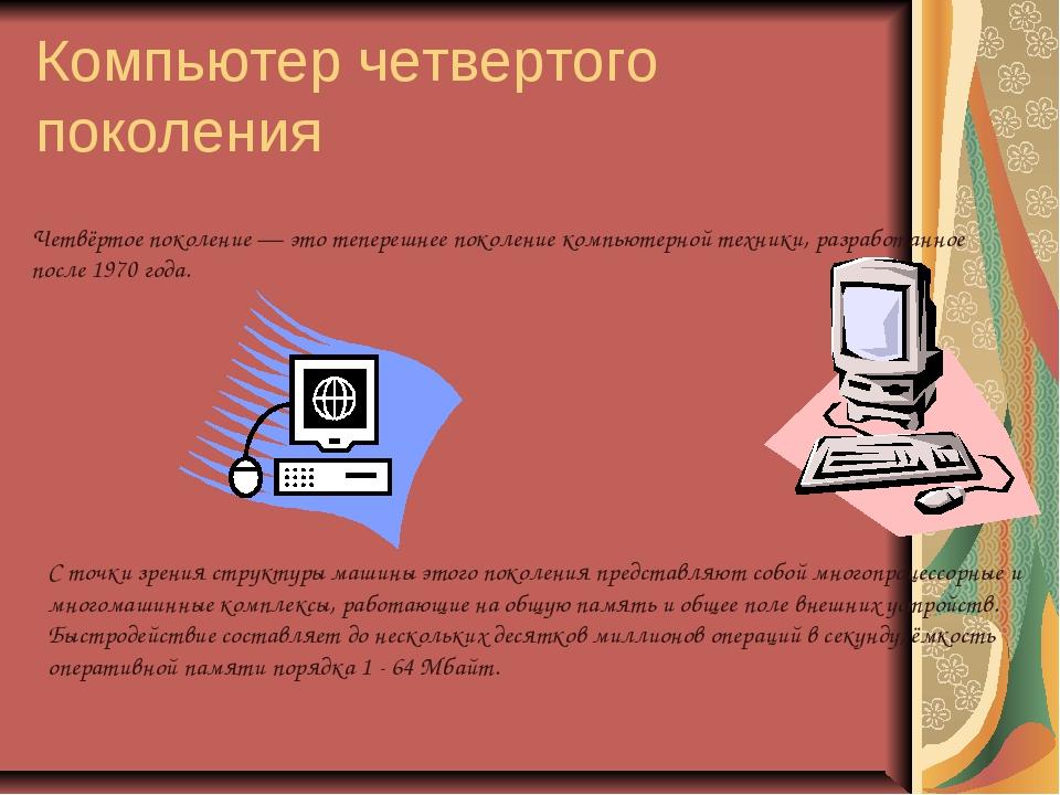 Компьютер четвертого поколения Четвёртое поколение — это теперешнее поколение...