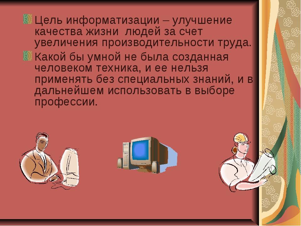 Цель информатизации – улучшение качества жизни людей за счет увеличения произ...
