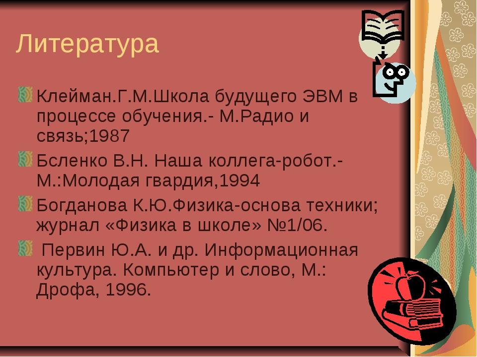 Литература Клейман.Г.М.Школа будущего ЭВМ в процессе обучения.- М.Радио и свя...