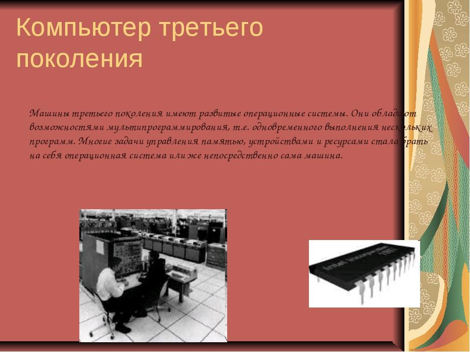Компьютер третьего поколения Машины третьего поколения имеют развитые операци...