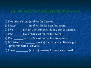 Put the verbs in Present Perfect Progressive. 0) I've been dieting (to diet)