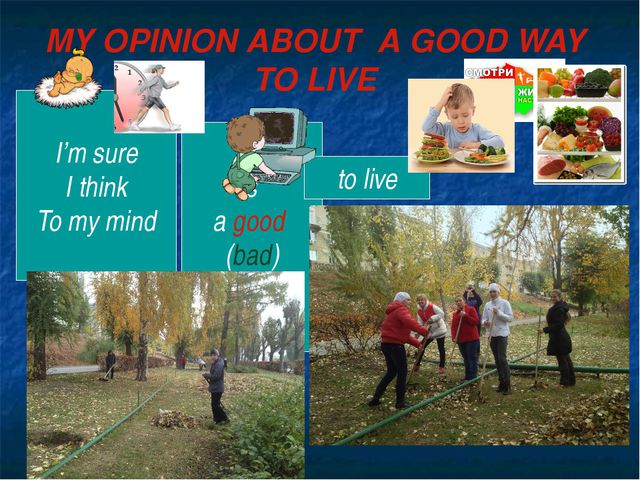MY OPINION ABOUT A GOOD WAY TO LIVE I'm sure I think To my mind is a good (ba...