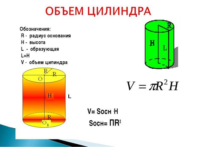 Обозначения: R - радиус основания H - высота L - образующая L=H V - объем цил...
